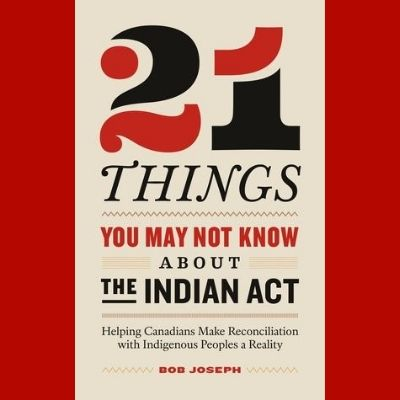 21 Things You May Not Know about the Indian Act by Bob Joseph (2018)